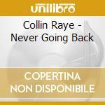 NEVER GOING BACK                          cd musicale di COLLIN RAYE