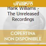 Hank Williams - The Unreleased Recordings cd musicale di WILLIAMS HANK
