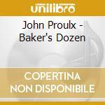 BAKER'S DOZEN                             cd musicale di PROULX JOHN