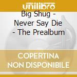 NEVER SAY DIE - THE PREALBUM              cd musicale di Shug Big