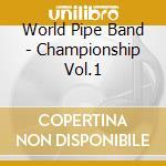 World Pipe Band - Championship Vol.1 cd musicale di World pipe band