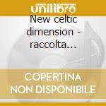 New celtic dimension - raccolta celtica cd musicale di Tannas/iron horse & o.
