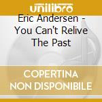 YOU CAN'T RELIVE THE PAST cd musicale di ANDERSEN ERIC