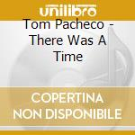 THERE WAS A TIME cd musicale di PACHECO TOM