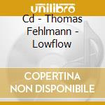 CD - THOMAS FEHLMANN - LOWFLOW cd musicale di THOMAS FEHLMANN