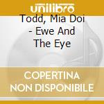 EWE AND THE EYE                           cd musicale di Mia Todd