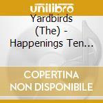 HAPPENINGS TEN YEARS TIME AGO 1964 - 1968 cd musicale di YARDBIRDS