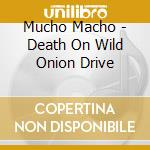 DEATH ON WILD ONION DRIVE cd musicale di Macho Mucho