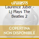 Lj plays beatles vol.2 cd musicale di Laurence Juber