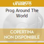 PROG AROUND THE WORLD                     cd musicale di Artisti Vari