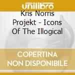 ICONS OF THE ILLOGICAL cd musicale di Kris norris projekt