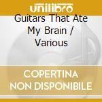 GUITARS THAT ATE MY BRAIN cd musicale di Artisti Vari