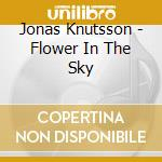 Flower in the sky cd musicale di Jonas Knutsson