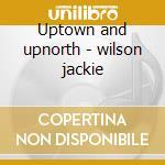 Uptown and upnorth - wilson jackie cd musicale di Jackie Wilson