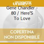 Gene Chandler - 80 / Here'S To Love cd musicale di Chandler Gene