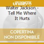 Walter Jackson - Tell Me Where It Hurts cd musicale di Jackson Walter