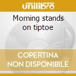 Morning stands on tiptoe cd musicale