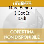 Marc Benno - I Got It Bad! cd musicale di BENNO MARC