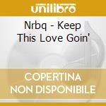 Nrbq - Keep This Love Goin' cd musicale di Nrbq