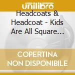 KIDS ARE ALL SQUARE & GIRLSVILLE cd musicale di HEADCOATS & HEADCOAT