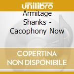 CD - ARMITAGE SHANKS - CACOPHONY NOW cd musicale di Shanks Armitage