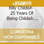 CD - CHILDISH, BILLY - 25 YEARS OF BEING CHILDISH cd musicale di Billy Childish