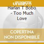 Too much love cd musicale di Bobo harlan t