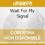 WAIT FOR MY SIGNAL                        cd musicale di System Attention