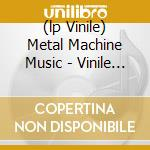 (LP VINILE) METAL MACHINE MUSIC - VINILE 180GR.       lp vinile di Lou Reed