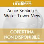Annie Keating - Water Tower View cd musicale di Annie Keating