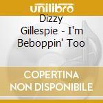 I'M BEBOPPIN' TOO                         cd musicale di Dizzy Gillespie