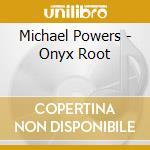 Michael Powers - Onyx Root cd musicale di MICHAEL POWERS