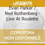 Evan Parker & Ned Rothenberg - Live At Roulette cd musicale di Evan parker & ned ro