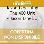 Jason Isbell And The 400 Unit - Jason Isbell And The 400 Unit cd musicale di Jason Isbell