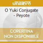 CD - O YUKI CONJUGATE - PEYOTE cd musicale di O YUKI CONJUGATE
