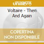 THEN AND AGAIN                            cd musicale di VOLTAIRE