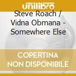 Steve Roach & Vidna Obmana - Somewhere Else cd musicale di Steve & vidna Roach