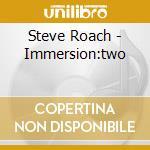Steve Roach - Immersion:two cd musicale di Steve Roach