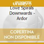 ARDOR                                     cd musicale di LOVE SPIRALS DOWNWAR