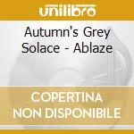 ABLAZE                                    cd musicale di AUTUMN'S GREY SOLACE