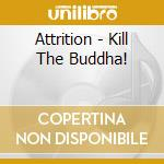 KILL THE BUDDHA!                          cd musicale di ATTRITION