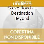 DESTINATION BEYOND                        cd musicale di Steve Roach