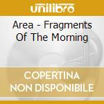 Area - Fragments Of The Morning cd musicale di AREA