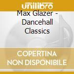 Max Glazer - Dancehall Classics cd musicale di ARTISTI VARI