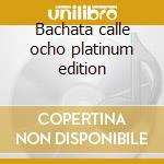 Bachata calle ocho platinum edition cd musicale di Artisti Vari