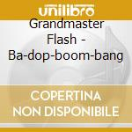 Grandmaster Flash - Ba-dop-boom-bang cd musicale di Flash Grandmaster