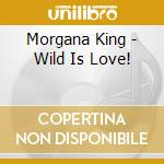 Morgana King - Wild Is Love! cd musicale di King Morgana