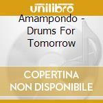 Amampondo - Drums For Tomorrow cd musicale di Amampondo
