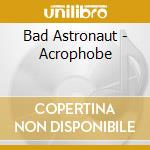 Bad Astronaut - Acrophobe cd musicale di BAD ASTRONAUT