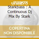 STARKBASS : A CONTINUOUS DJ MIX BY STARK  cd musicale di Artisti Vari